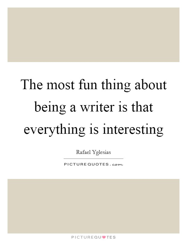 The most fun thing about being a writer is that everything is interesting Picture Quote #1