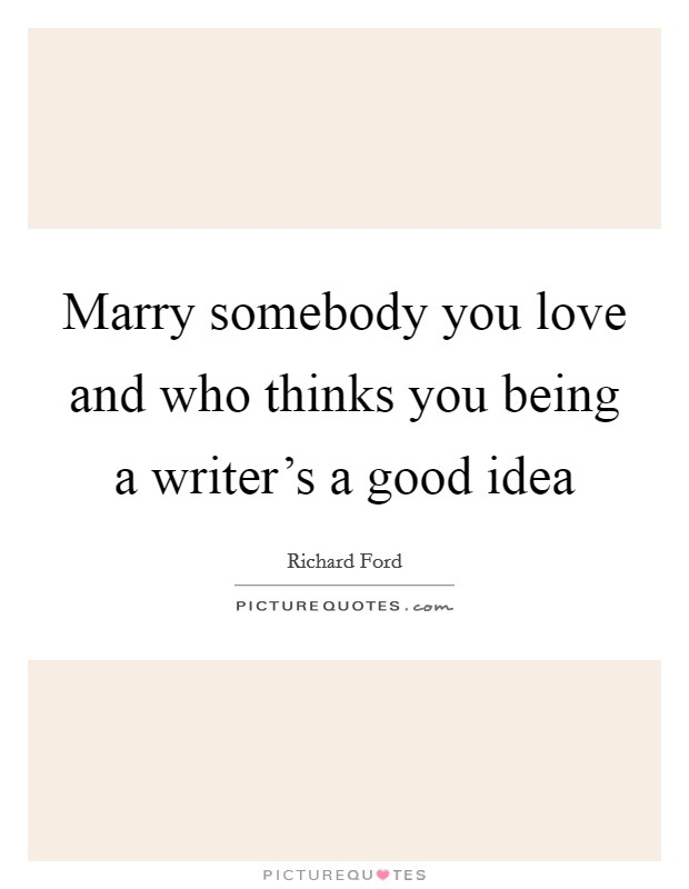 Marry somebody you love and who thinks you being a writer's a good idea Picture Quote #1