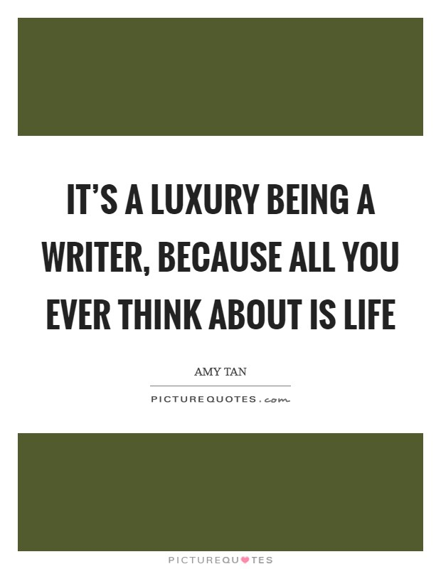 It's a luxury being a writer, because all you ever think about is life Picture Quote #1