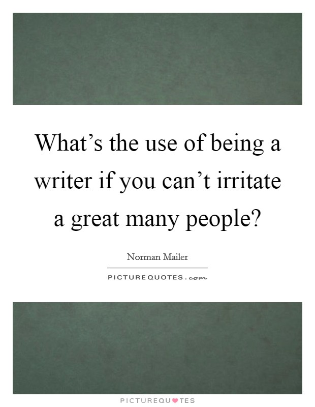 What's the use of being a writer if you can't irritate a great many people? Picture Quote #1