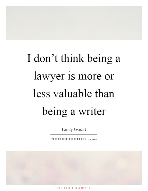 I don't think being a lawyer is more or less valuable than being a writer Picture Quote #1