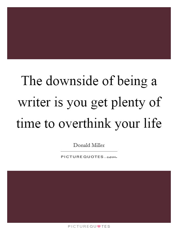 The downside of being a writer is you get plenty of time to overthink your life Picture Quote #1