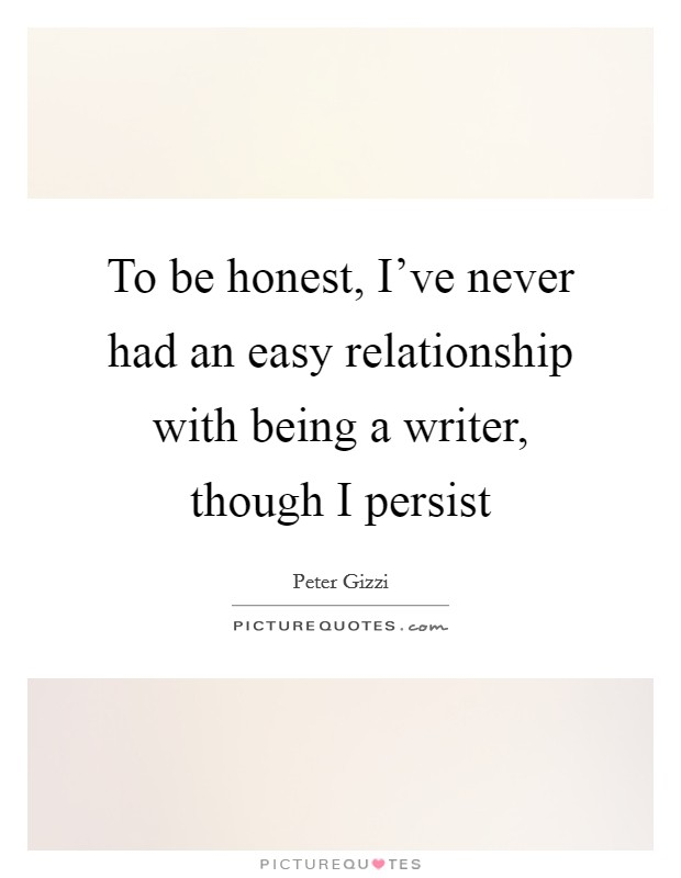 To be honest, I've never had an easy relationship with being a writer, though I persist Picture Quote #1