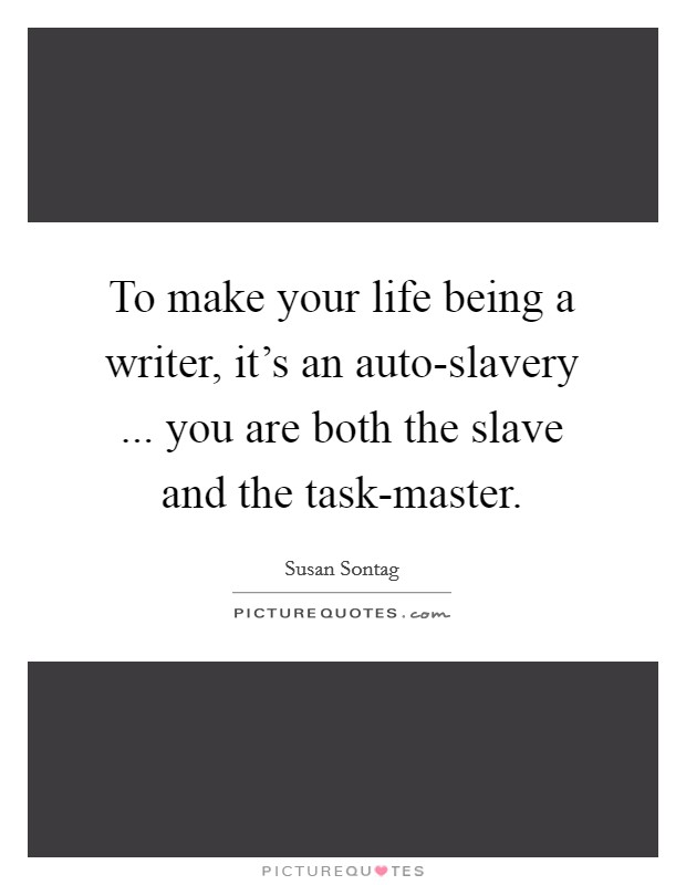 To make your life being a writer, it's an auto-slavery ... you are both the slave and the task-master Picture Quote #1