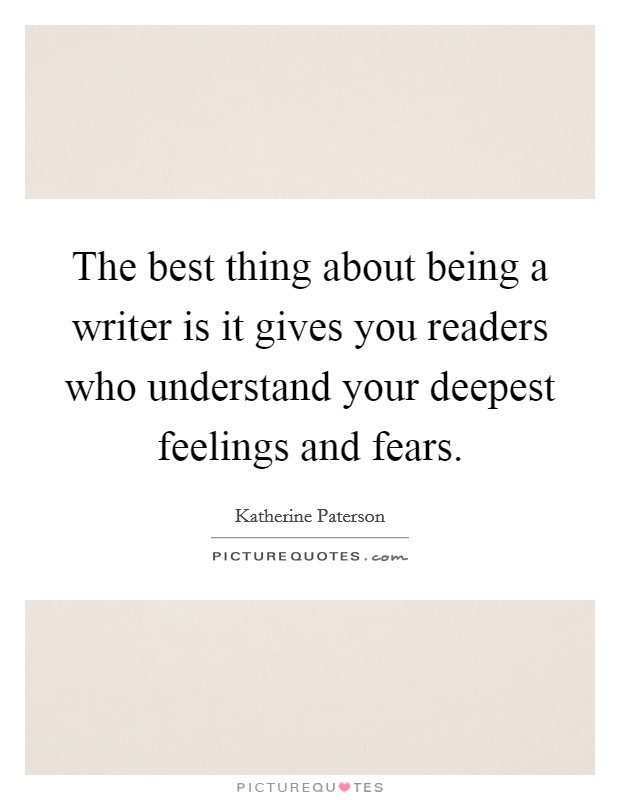 The best thing about being a writer is it gives you readers who understand your deepest feelings and fears Picture Quote #1