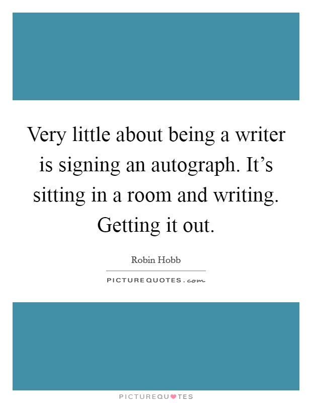 Very little about being a writer is signing an autograph. It's sitting in a room and writing. Getting it out Picture Quote #1