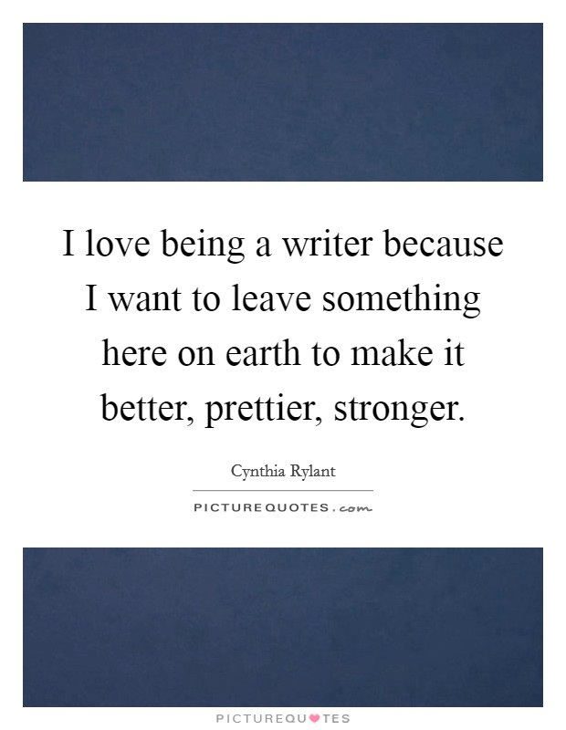 I love being a writer because I want to leave something here on earth to make it better, prettier, stronger Picture Quote #1