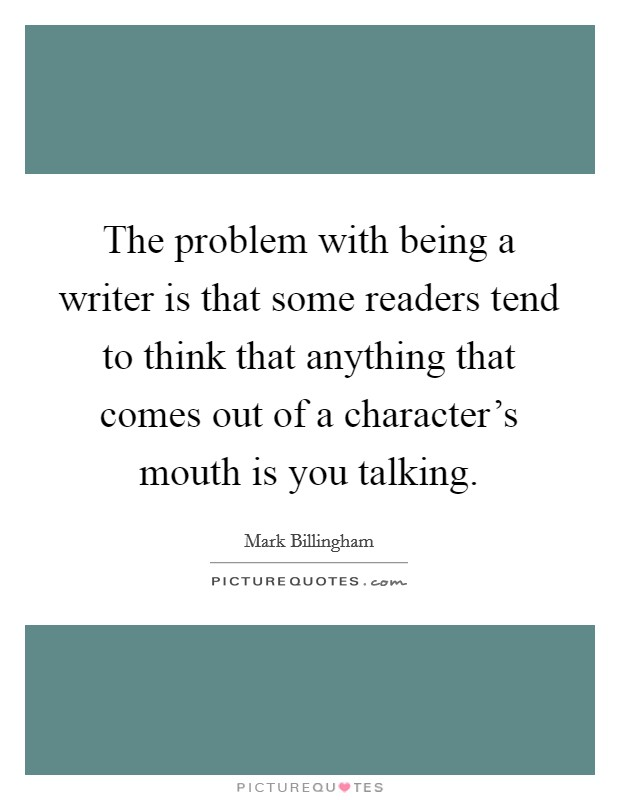 The problem with being a writer is that some readers tend to think that anything that comes out of a character's mouth is you talking. Picture Quote #1