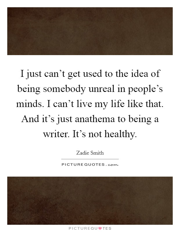 I just can't get used to the idea of being somebody unreal in people's minds. I can't live my life like that. And it's just anathema to being a writer. It's not healthy Picture Quote #1