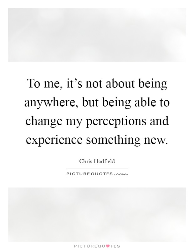 To me, it's not about being anywhere, but being able to change my perceptions and experience something new Picture Quote #1