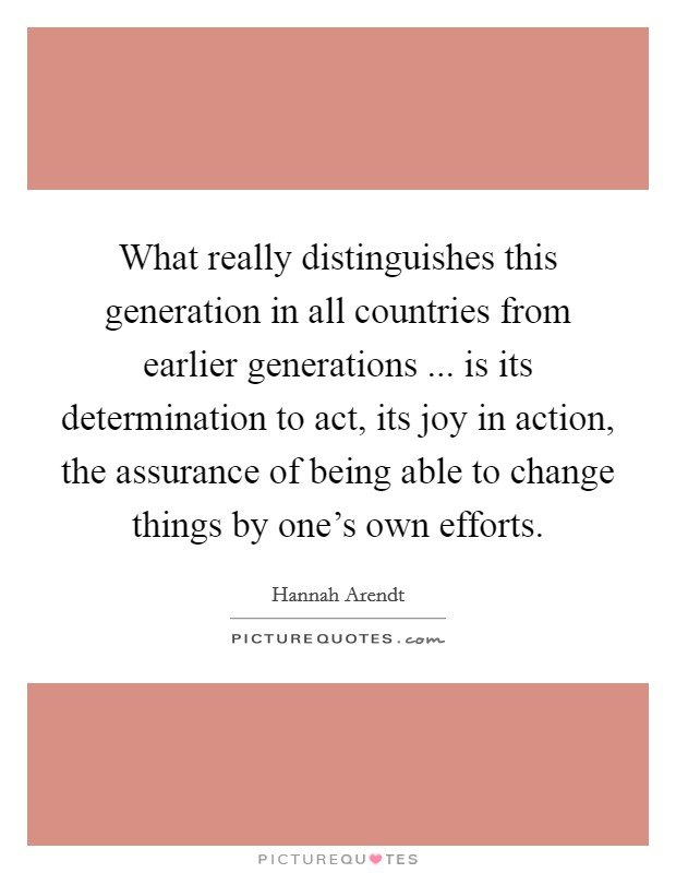What really distinguishes this generation in all countries from earlier generations ... is its determination to act, its joy in action, the assurance of being able to change things by one's own efforts Picture Quote #1