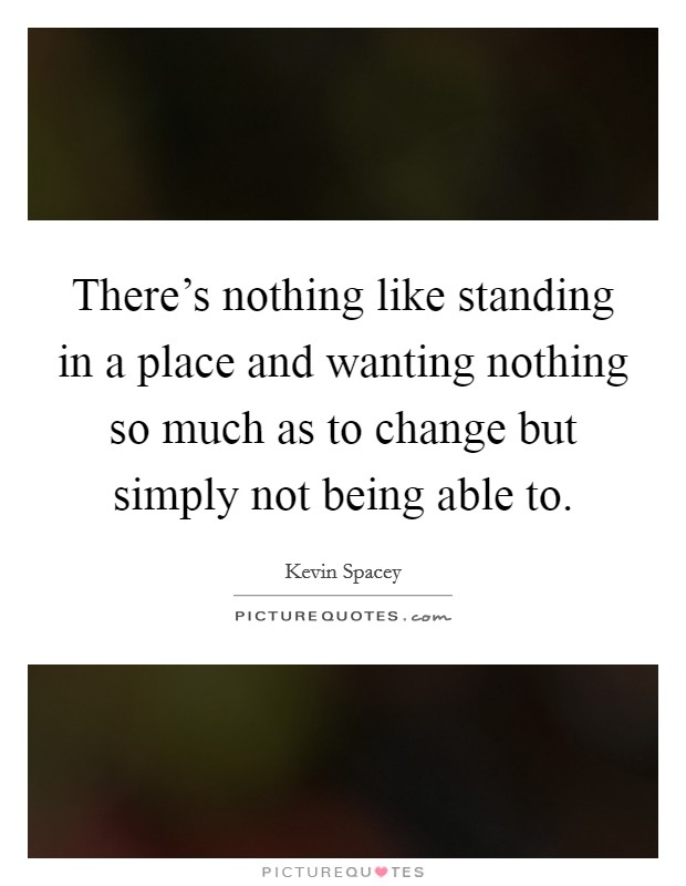 There's nothing like standing in a place and wanting nothing so much as to change but simply not being able to Picture Quote #1