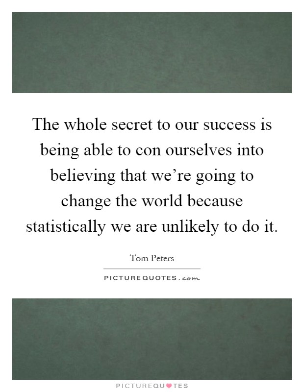 The whole secret to our success is being able to con ourselves into believing that we're going to change the world because statistically we are unlikely to do it Picture Quote #1