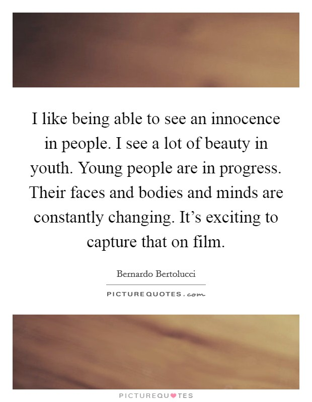 I like being able to see an innocence in people. I see a lot of beauty in youth. Young people are in progress. Their faces and bodies and minds are constantly changing. It's exciting to capture that on film Picture Quote #1