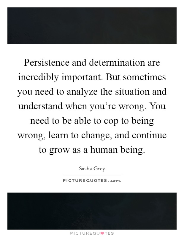 Persistence and determination are incredibly important. But sometimes you need to analyze the situation and understand when you're wrong. You need to be able to cop to being wrong, learn to change, and continue to grow as a human being Picture Quote #1