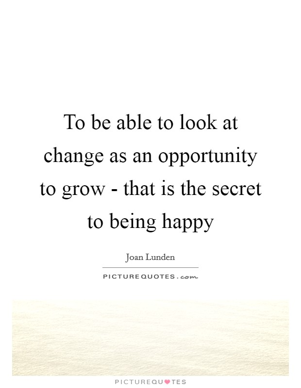 To be able to look at change as an opportunity to grow - that is the secret to being happy Picture Quote #1