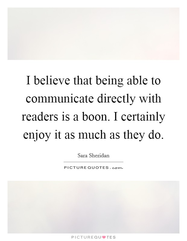 I believe that being able to communicate directly with readers is a boon. I certainly enjoy it as much as they do Picture Quote #1
