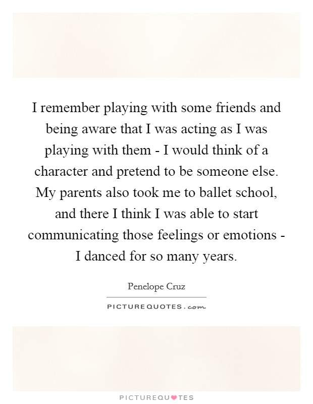 I remember playing with some friends and being aware that I was acting as I was playing with them - I would think of a character and pretend to be someone else. My parents also took me to ballet school, and there I think I was able to start communicating those feelings or emotions - I danced for so many years Picture Quote #1