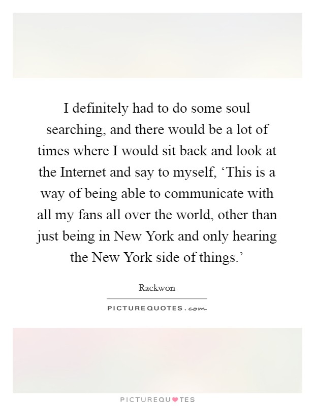 I definitely had to do some soul searching, and there would be a lot of times where I would sit back and look at the Internet and say to myself, 'This is a way of being able to communicate with all my fans all over the world, other than just being in New York and only hearing the New York side of things.' Picture Quote #1