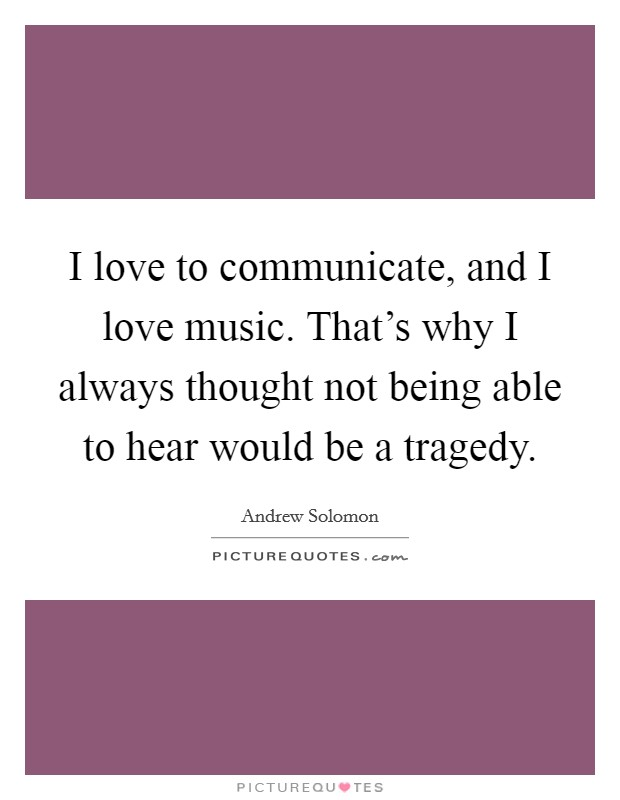 I love to communicate, and I love music. That's why I always thought not being able to hear would be a tragedy Picture Quote #1