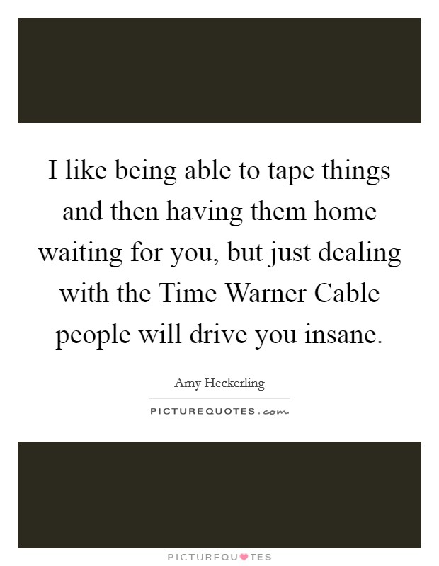 I like being able to tape things and then having them home waiting for you, but just dealing with the Time Warner Cable people will drive you insane. Picture Quote #1