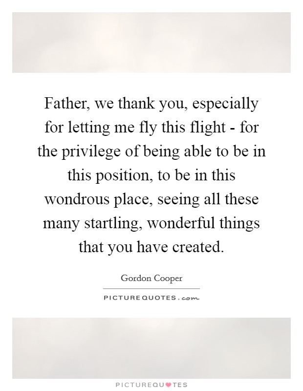 Father, we thank you, especially for letting me fly this flight - for the privilege of being able to be in this position, to be in this wondrous place, seeing all these many startling, wonderful things that you have created Picture Quote #1