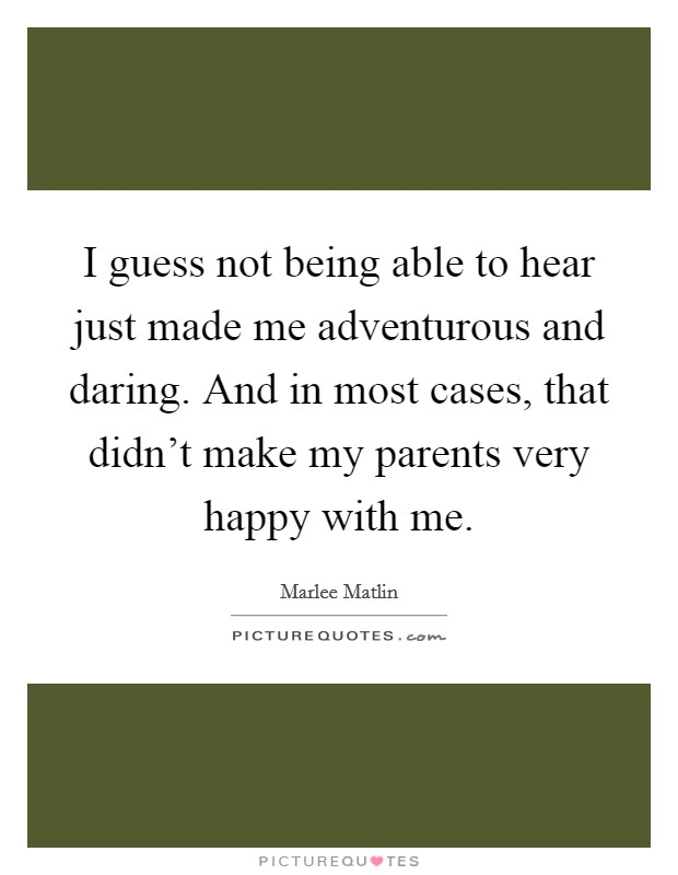 I guess not being able to hear just made me adventurous and daring. And in most cases, that didn't make my parents very happy with me Picture Quote #1