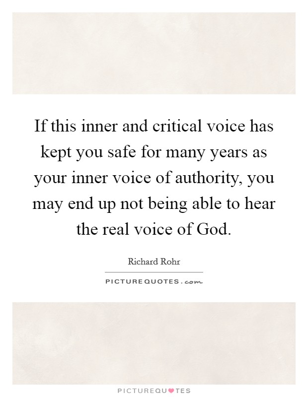 If this inner and critical voice has kept you safe for many years as your inner voice of authority, you may end up not being able to hear the real voice of God Picture Quote #1