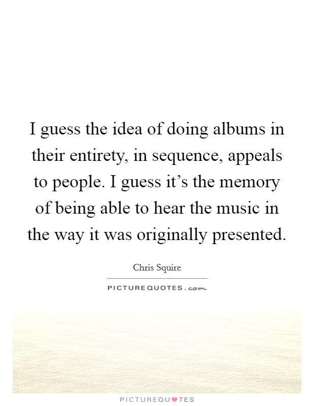 I guess the idea of doing albums in their entirety, in sequence, appeals to people. I guess it's the memory of being able to hear the music in the way it was originally presented Picture Quote #1