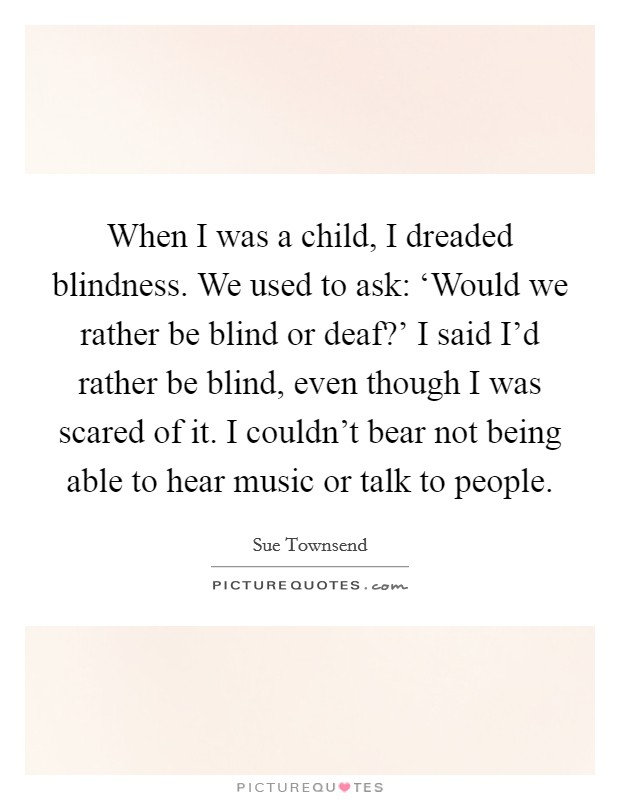When I was a child, I dreaded blindness. We used to ask: 'Would we rather be blind or deaf?' I said I'd rather be blind, even though I was scared of it. I couldn't bear not being able to hear music or talk to people Picture Quote #1