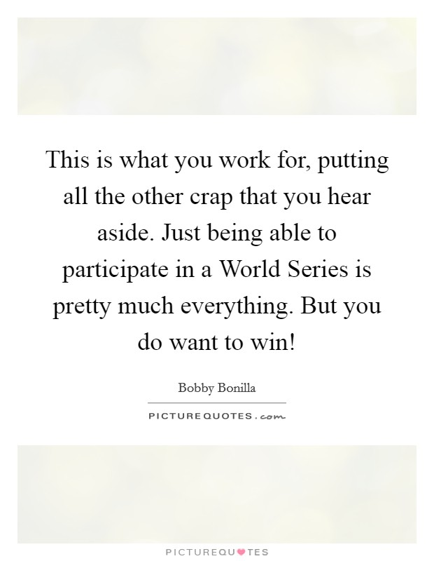 This is what you work for, putting all the other crap that you hear aside. Just being able to participate in a World Series is pretty much everything. But you do want to win! Picture Quote #1