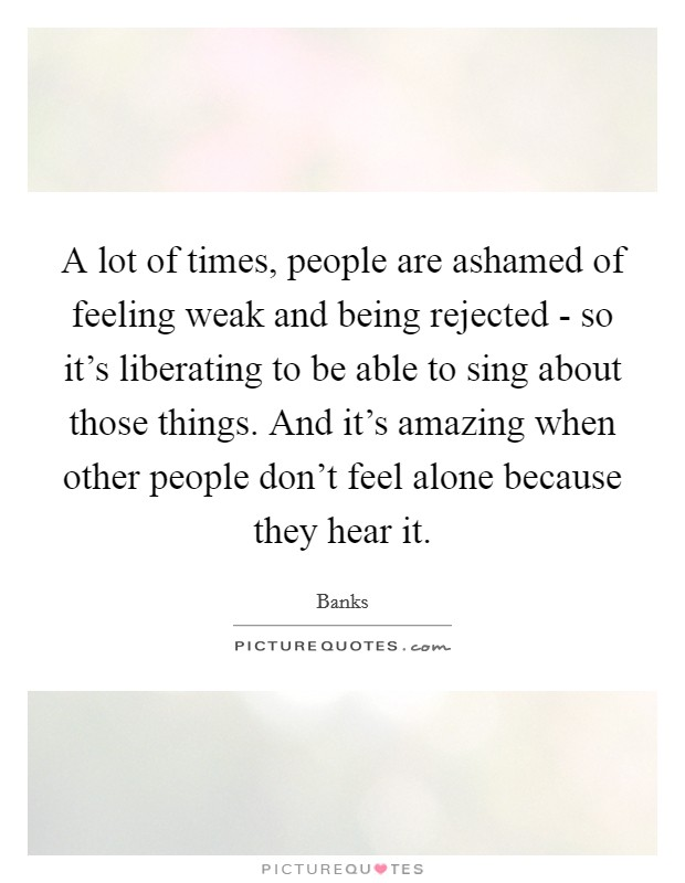 A lot of times, people are ashamed of feeling weak and being rejected - so it's liberating to be able to sing about those things. And it's amazing when other people don't feel alone because they hear it Picture Quote #1