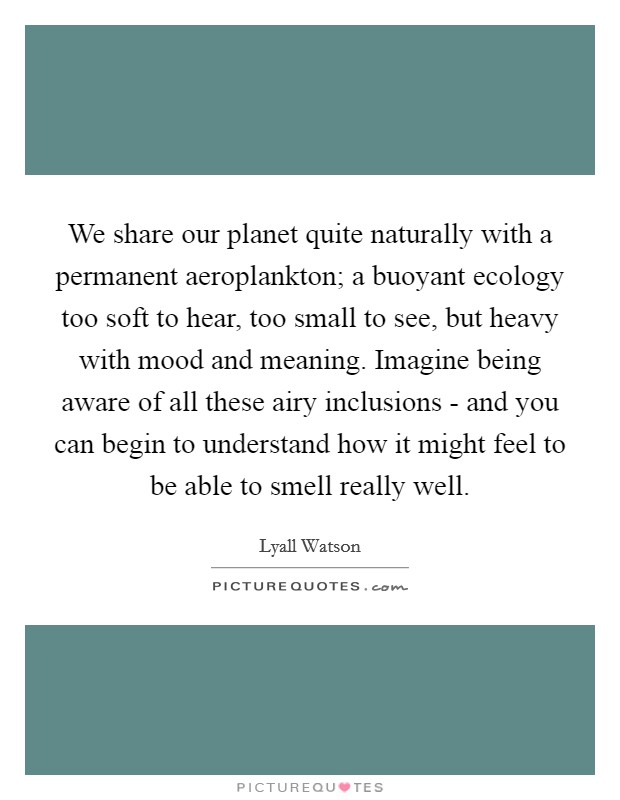 We share our planet quite naturally with a permanent aeroplankton; a buoyant ecology too soft to hear, too small to see, but heavy with mood and meaning. Imagine being aware of all these airy inclusions - and you can begin to understand how it might feel to be able to smell really well Picture Quote #1