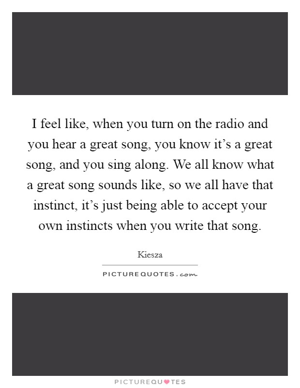 I feel like, when you turn on the radio and you hear a great song, you know it's a great song, and you sing along. We all know what a great song sounds like, so we all have that instinct, it's just being able to accept your own instincts when you write that song Picture Quote #1