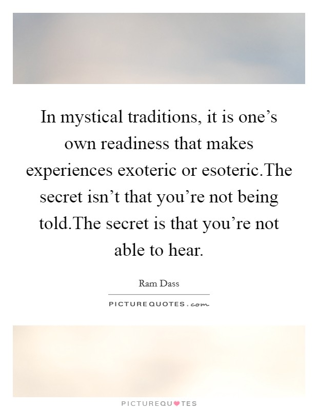 In mystical traditions, it is one's own readiness that makes experiences exoteric or esoteric.The secret isn't that you're not being told.The secret is that you're not able to hear Picture Quote #1