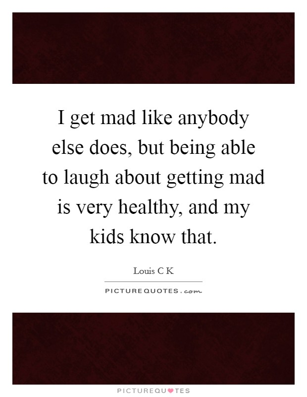 I get mad like anybody else does, but being able to laugh about getting mad is very healthy, and my kids know that Picture Quote #1