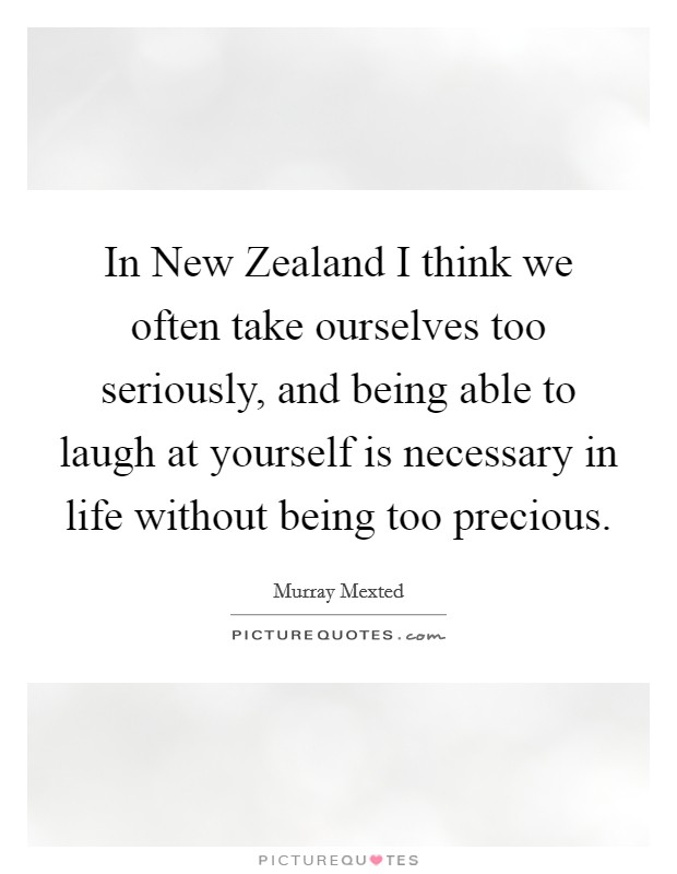 In New Zealand I think we often take ourselves too seriously, and being able to laugh at yourself is necessary in life without being too precious Picture Quote #1