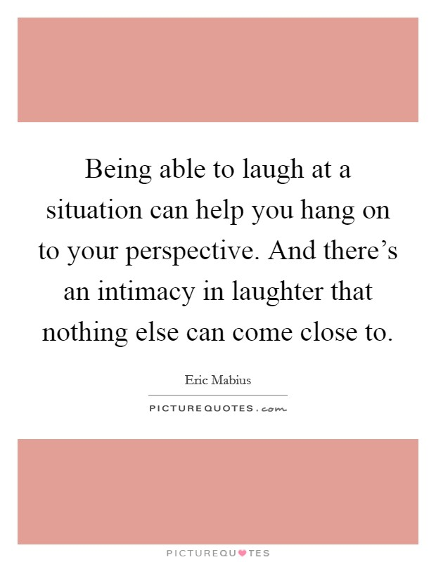 Being able to laugh at a situation can help you hang on to your perspective. And there's an intimacy in laughter that nothing else can come close to Picture Quote #1