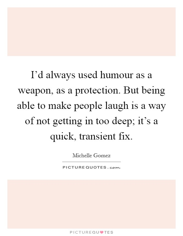 I'd always used humour as a weapon, as a protection. But being able to make people laugh is a way of not getting in too deep; it's a quick, transient fix. Picture Quote #1