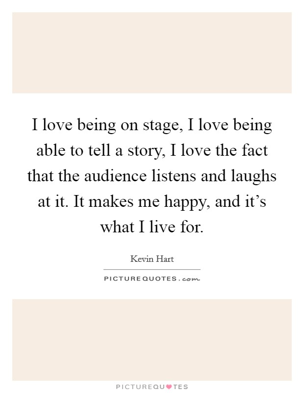 I love being on stage, I love being able to tell a story, I love the fact that the audience listens and laughs at it. It makes me happy, and it's what I live for Picture Quote #1