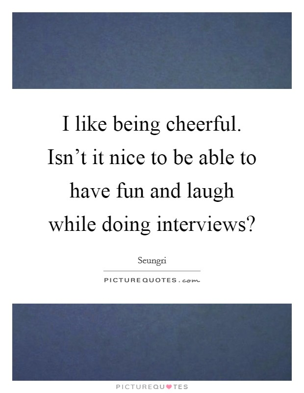 I like being cheerful. Isn't it nice to be able to have fun and laugh while doing interviews? Picture Quote #1