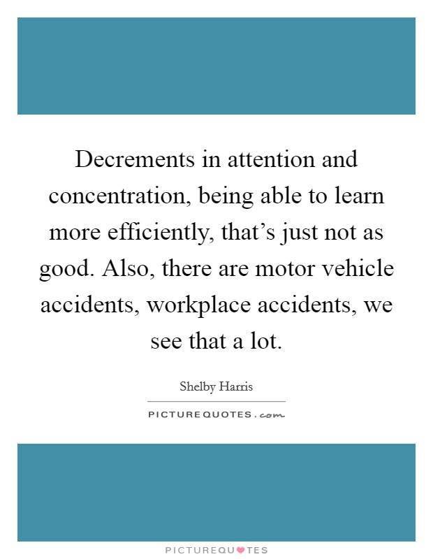 Decrements in attention and concentration, being able to learn more efficiently, that's just not as good. Also, there are motor vehicle accidents, workplace accidents, we see that a lot Picture Quote #1