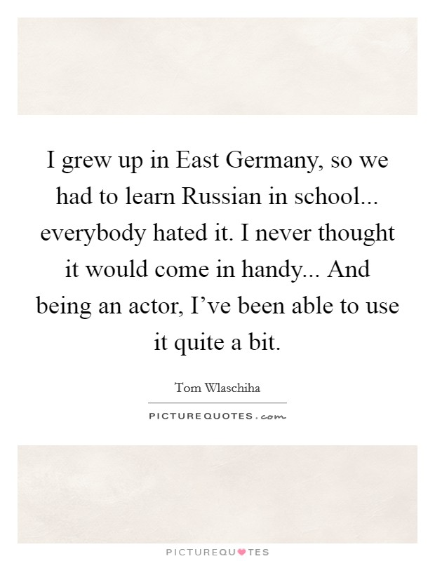I grew up in East Germany, so we had to learn Russian in school... everybody hated it. I never thought it would come in handy... And being an actor, I've been able to use it quite a bit Picture Quote #1