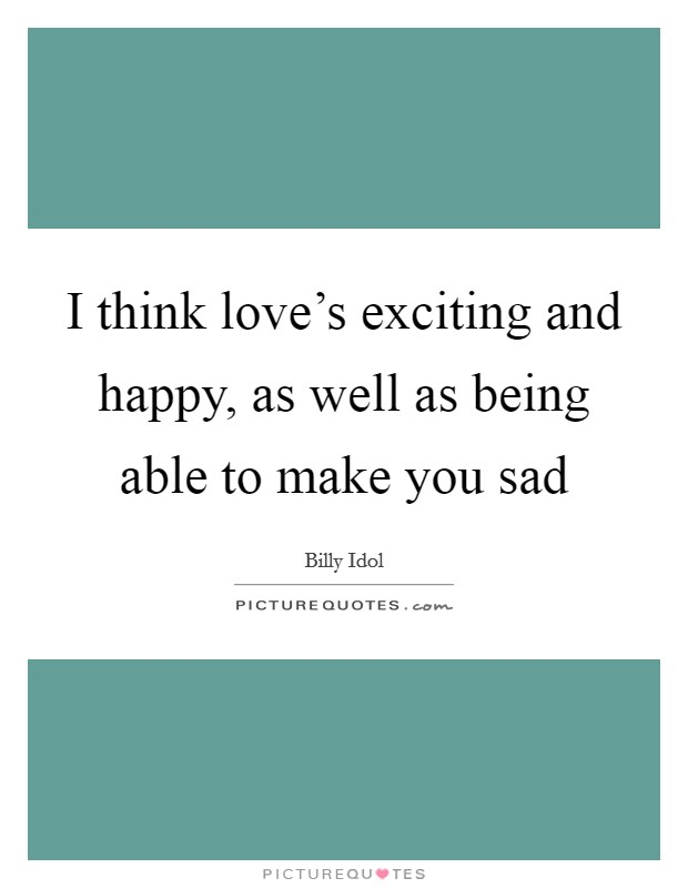 I think love's exciting and happy, as well as being able to make you sad Picture Quote #1