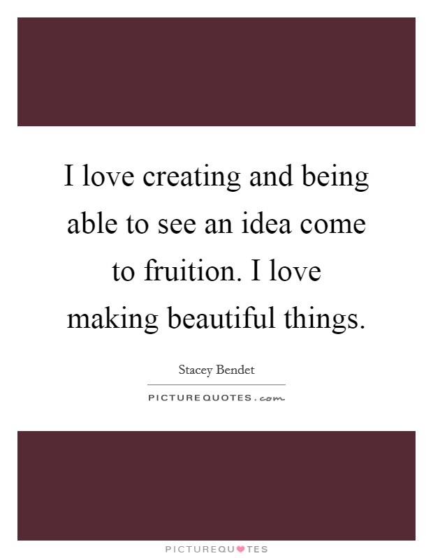 I love creating and being able to see an idea come to fruition. I love making beautiful things Picture Quote #1