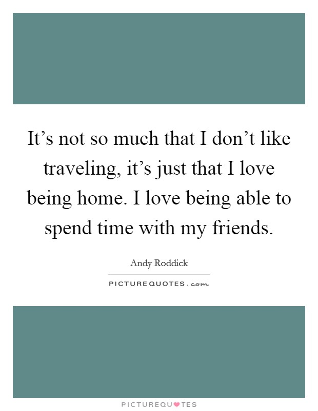 It's not so much that I don't like traveling, it's just that I love being home. I love being able to spend time with my friends Picture Quote #1