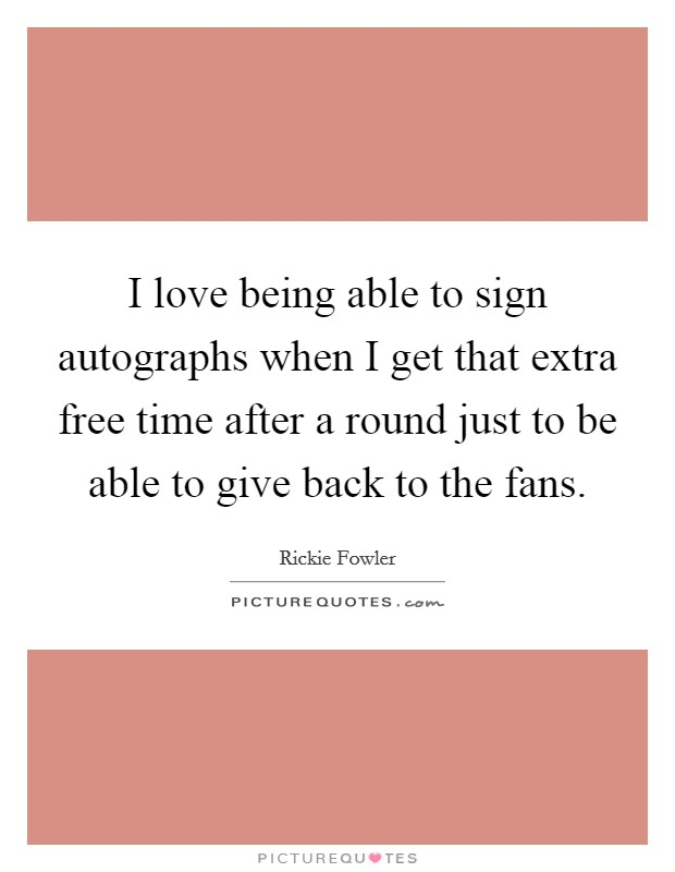 I love being able to sign autographs when I get that extra free time after a round just to be able to give back to the fans Picture Quote #1