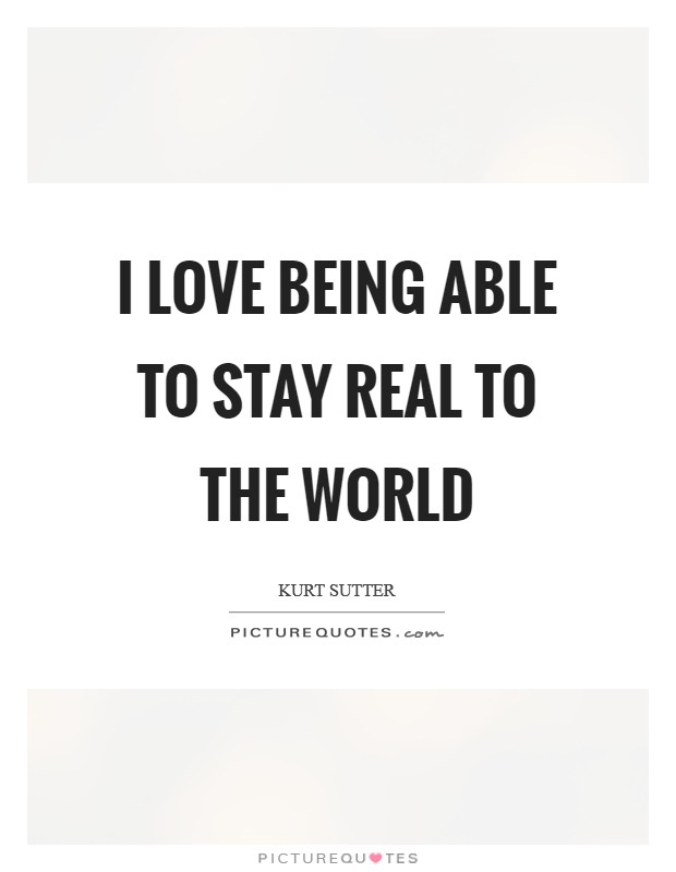 I love being able to stay real to the world Picture Quote #1