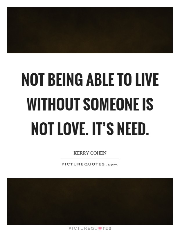 Not being able to live without someone is not love. It's need Picture Quote #1