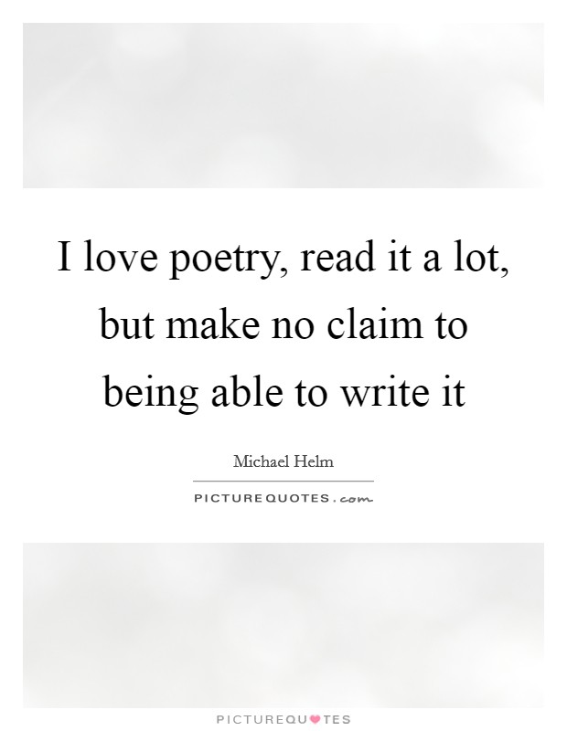 I love poetry, read it a lot, but make no claim to being able to write it Picture Quote #1